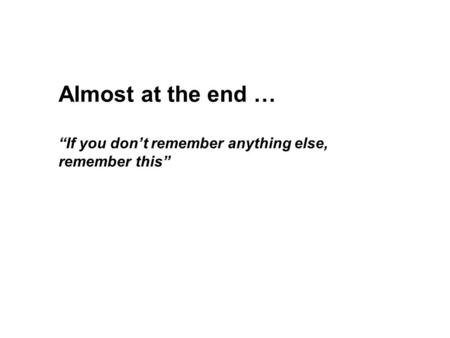 "Almost at the end … ""If you don't remember anything else, remember this"""