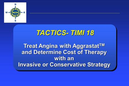 TACTICS- TIMI 18 Treat Angina with Aggrastat TM and Determine Cost of Therapy with an Invasive or Conservative Strategy.