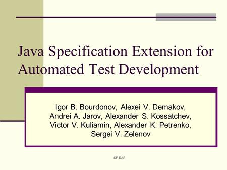 ISP RAS Java Specification Extension for Automated Test Development Igor B. Bourdonov, Alexei V. Demakov, Andrei A. Jarov, Alexander S. Kossatchev, Victor.