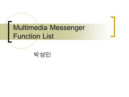 Multimedia Messenger Function List 박성민. Multimedia Communication Funcs Sup port Call & Conference # of Simultaneous User supported  Voice, Video, Voice.