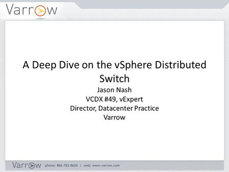 A Deep Dive on the vSphere Distributed Switch Jason Nash VCDX #49, vExpert Director, Datacenter Practice Varrow.