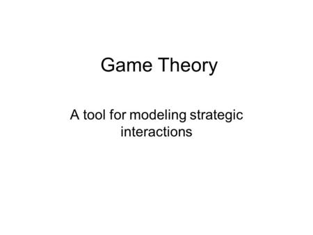 Game Theory A tool for modeling strategic interactions.