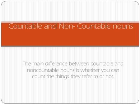 The main difference between countable and noncountable nouns is whether you can count the things they refer to or not. Countable and Non- Countable nouns.