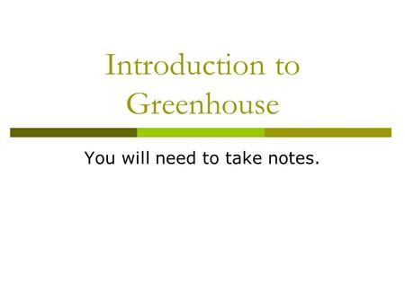 Introduction to Greenhouse You will need to take notes.