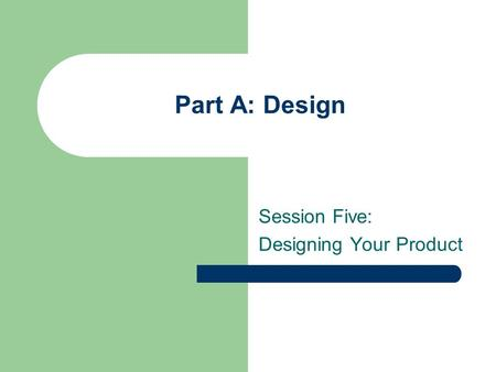 Part A: Design Session Five: Designing Your Product.