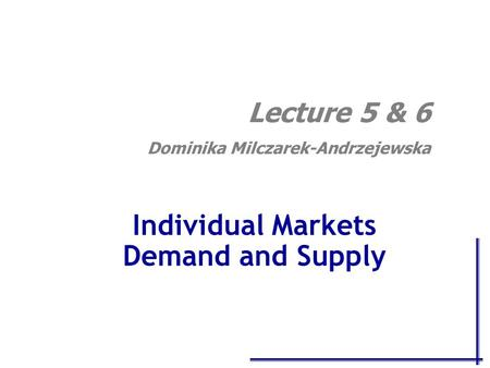 Individual Markets Demand and Supply Lecture 5 & 6 Dominika Milczarek-Andrzejewska.