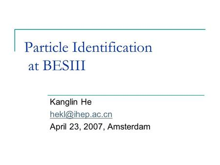 Particle Identification at BESIII Kanglin He April 23, 2007, Amsterdam.