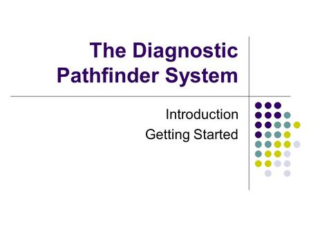 The Diagnostic Pathfinder System Introduction Getting Started.