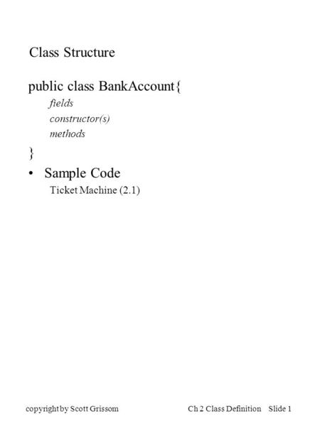 Copyright by Scott GrissomCh 2 Class Definition Slide 1 Class Structure public class BankAccount{ fields constructor(s) methods } Sample Code Ticket Machine.