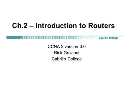 Ch.2 – Introduction to Routers CCNA 2 version 3.0 Rick Graziani Cabrillo College.