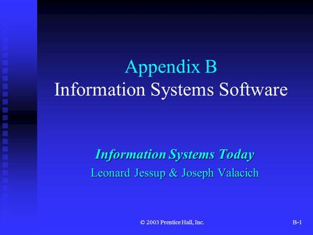 © 2003 Prentice Hall, Inc.B-1 Appendix B Information Systems Software Information Systems Today Leonard Jessup & Joseph Valacich.