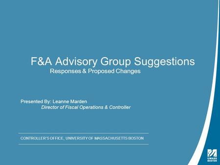Presentation Title | May 4, 2009 F&A Advisory Group Suggestions Responses & Proposed Changes CONTROLLER'S OFFICE, UNIVERSITY OF MASSACHUSETTS BOSTON Presented.