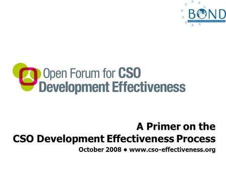 A Primer on the CSO Development Effectiveness Process October 2008 www.cso-effectiveness.org.