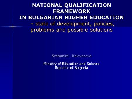 NATIONAL QUALIFICATION FRAMEWORK IN BULGARIAN HIGHER EDUCATION – state of development, policies, problems and possible solutions Svetomira Kaloyanova Ministry.