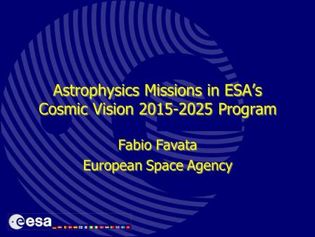 Astrophysics Missions in ESA's Cosmic Vision 2015-2025 Program Fabio Favata European Space Agency Fabio Favata European Space Agency.
