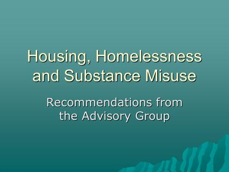 Housing, Homelessness and Substance Misuse Recommendations from the Advisory Group.