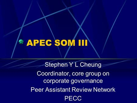 APEC SOM III Stephen Y L Cheung Coordinator, core group on corporate governance Peer Assistant Review Network PECC.