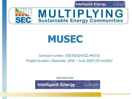 MUSEC-EIE/06/024/SI2.445716 SUPPORTED BY Contract number: EIE/06/024/SI2.445716 Project duration: December 2006 – June 2009 (30 months) MUSEC.