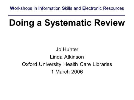 Doing a Systematic Review Jo Hunter Linda Atkinson Oxford University Health Care Libraries 1 March 2006 Workshops in Information Skills and Electronic.