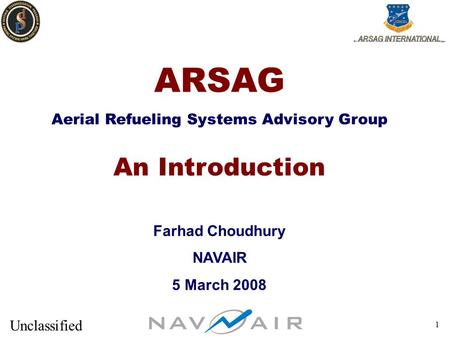 Unclassified 1 ARSAG Aerial Refueling Systems Advisory Group An Introduction Farhad Choudhury NAVAIR 5 March 2008.