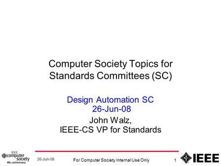 26-Jun-08 For Computer Society Internal Use Only 1 Computer Society Topics for Standards Committees (SC) Design Automation SC 26-Jun-08 John Walz, IEEE-CS.