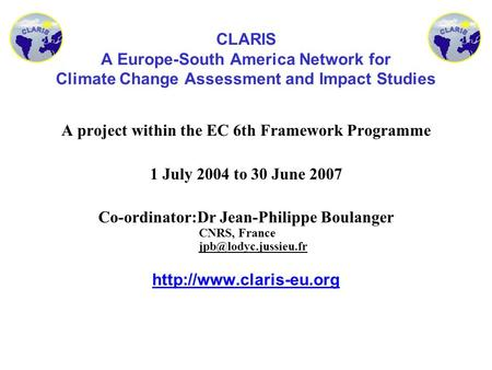 CLARIS A Europe-South America Network for Climate Change Assessment and Impact Studies A project within the EC 6th Framework Programme 1 July 2004 to 30.