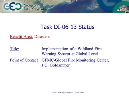 GEO ADC meeting 14-15 May 2007, Tokyo, Japan Benefit Area: Disasters Title: Implementation of a Wildland Fire Warning System at Global Level Point of ContactGFMC-Global.
