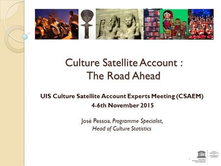 Culture Satellite Account : The Road Ahead UIS Culture Satellite Account Experts Meeting (CSAEM) 4-6th November 2015 José Pessoa, Programme Specialist,