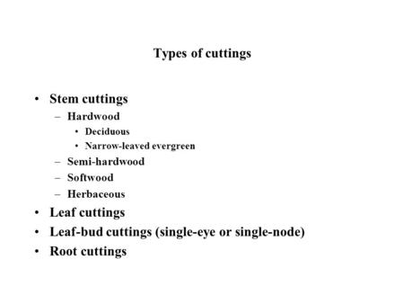 Types of cuttings Stem cuttings –Hardwood Deciduous Narrow-leaved evergreen –Semi-hardwood –Softwood –Herbaceous Leaf cuttings Leaf-bud cuttings (single-eye.