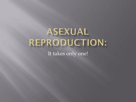 It takes only one!.  Asexual Reproduction is: when 1 organism gives rise to 2 identical organisms ( this is essentially cloning!)  Organisms reproduce.