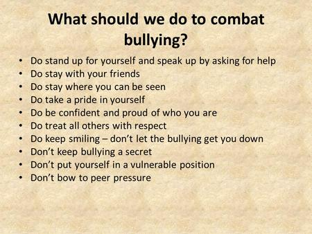 What should we do to combat bullying? Do stand up for yourself and speak up by asking for help Do stay with your friends Do stay where you can be seen.