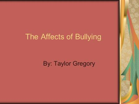 The Affects of Bullying By: Taylor Gregory. Introduction Bullying is a form of aggressive behavior that is intentional, hurtful, (physical and psychological),