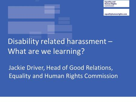 Jackie Driver, Head of Good Relations, Equality and Human Rights Commission Disability related harassment – What are we learning?