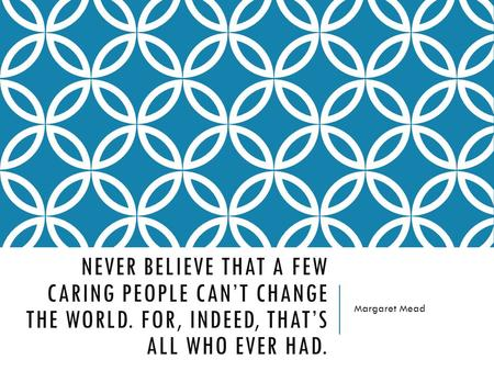 NEVER BELIEVE THAT A FEW CARING PEOPLE CAN'T CHANGE THE WORLD. FOR, INDEED, THAT'S ALL WHO EVER HAD. Margaret Mead.
