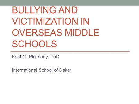 BULLYING AND VICTIMIZATION IN OVERSEAS MIDDLE SCHOOLS Kent M. Blakeney, PhD International School of Dakar.