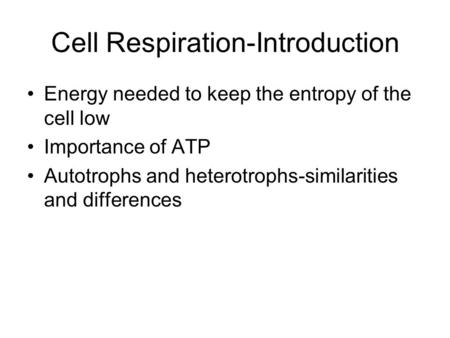 Cell Respiration-Introduction Energy needed to keep the entropy of the cell low Importance of ATP Autotrophs and heterotrophs-similarities and differences.
