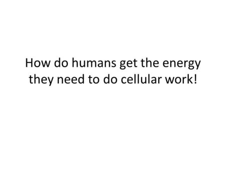 How do humans get the energy they need to do cellular work!