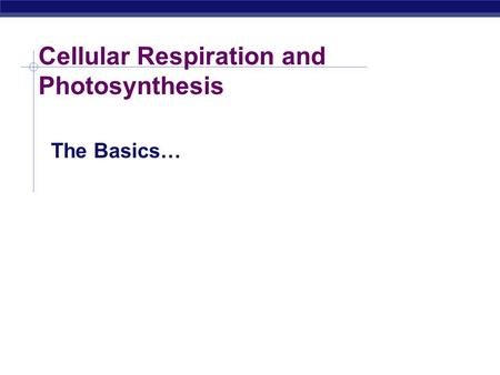 Cellular Respiration and Photosynthesis The Basics…