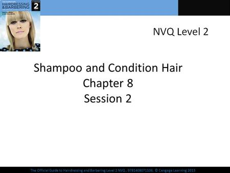 The Official Guide to Hairdressing and Barbering Level 2 NVQ, 9781408071106, © Cengage Learning 2013 Shampoo and Condition Hair Chapter 8 Session 2.