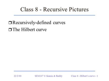 22/2/00 SEM107 © Kamin & Reddy Class 8 - Hilbert's curve - 1 Class 8 - Recursive Pictures r Recursively-defined curves r The Hilbert curve.