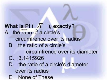 What is Pi ( ), exactly? A. the ratio of a circle's circumfrence over its radius B. the ratio of a circle's circumfrence over its diameter C. 3.1415926.