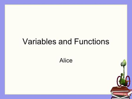 Variables and Functions Alice. Naming is Important If you get a new pet one of the first things you do is name it Gives you a way to refer to the new.