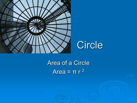 Circle Circle Area of a Circle Area = π r 2. Circle  Circle- is a line forming a closed loop, and every point on which is fixed distance from a center.