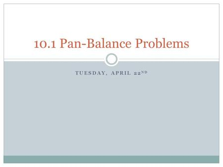 TUESDAY, APRIL 22 ND 10.1 Pan-Balance Problems. What is a pan balance? What is an algebraic expression? A pan balance allows numeric or algebraic expressions.