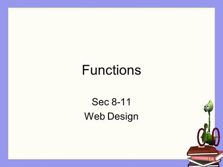 Functions Sec 8-11 Web Design. Objectives The Student will: Understand what a function is Know the difference between a method and a function Be able.