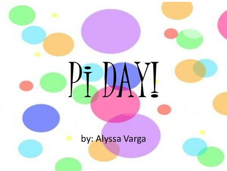 Pi DAY! by: Alyssa Varga. What is Pi? What is pi ( ) ? Who first used pi? How do you find its value? What is it for? How many digits is it? By definition,