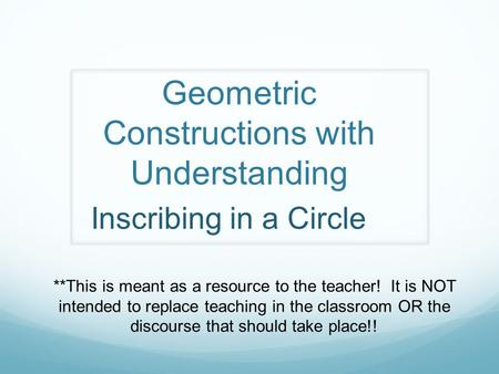 Geometric Constructions with Understanding **This is meant as a resource to the teacher! It is NOT intended to replace teaching in the classroom OR the.