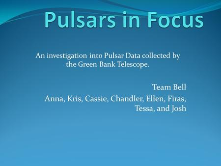 Team Bell Anna, Kris, Cassie, Chandler, Ellen, Firas, Tessa, and Josh An investigation into Pulsar Data collected by the Green Bank Telescope.