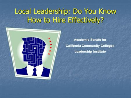 Local Leadership: Do You Know How to Hire Effectively? Academic Senate for California Community Colleges Leadership Institute.