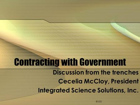 Contracting with Government Discussion from the trenches Cecelia McCloy, President Integrated Science Solutions, Inc. © ISSi.